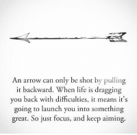 True...: An arrow can only be shot by pulling  it backward. When life is dragging  you back with difficulties, it means it's  going to launch you into something  great. So just focus, and keep aiming. True...