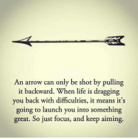 Life, Arrow, and Focus: An arrow can only be shot by pulling  it backward. When life is dragging  you back with difficulties, it means it's  going to launch you into something  great. So just focus, and keep aiming.