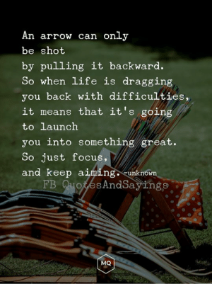 Keep aiming: An arrow can only  be shot  by pulling it backward.  So when life is dragging  you back with difficulties,  it means that it's going  to launch  you into something great.  So just focus,  and keep aiming. -unknown  FB QuotesAndSayings  MQ Keep aiming