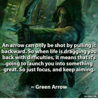 ~iceman ~: An arrow can only be shot by pulling it  backward. So when life is draggingyou  back with difficulties, it means thatits  going to launch you into something  great. So just focus, and keep aiming.  Green Arrow  VIA 9GAG.COM ~iceman ~