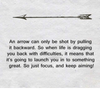 Arrow: An arrow can only be shot by pulling  it backward. So when life is dragging  you back with difficulties, it means that  it's going to launch you in to something  great. So just focus, and keep aiming!