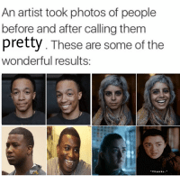 "Game of Thrones, Tumblr, and Blog: An artist took photos of people  before and after calling them  pretty. These are some of the  wonderful results:  ""Thanks. game-of-thrones-fans:  Can't believe you were a boy"