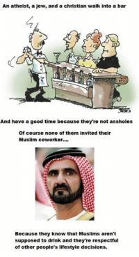 Dank, 🤖, and Good Times: An atheist, a jew, and a christian walk into a bar  And have a good time because they're not assholes  Of course none of them invited their  Muslim coworker....  Because they know that Muslims aren't  supposed to drink and they're respectful  of other people's lifestyle decisions. In a perfect world