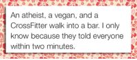 Tumblr, Vegan, and Blog: An atheist, a vegan, and a  CrossFitter walk into a bar. I only  know because they told everyone  within two minutes srsfunny:They Just Can't Keep It To Themselves