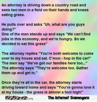 """country road: An attorney is driving down a country road and  sees two men in a field on their hands and knees  eating grass.  He pulls over and asks """"Uh, what are you guys  doing?""""  One of the men stands up and says """"We can't find  jobs in this economy, and we're hungry. So we  decided to eat this grass  The attorney replies """"You're both welcome to come  over to my house and eat. C'mon hop in the car!""""  The men say """"We've got our families here too...""""  The attorney says """"They're welcome too. Gather  them up and get in.""""  Once they're all in the car, the attorney starts  driving toward home and says """"You're gonna love it  at my house - the grass is almost a foot high!""""  m The internet Scavengars  com"""