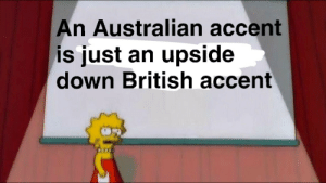 Dank, Memes, and Target: An Australian accent  is just an upside  down British accent fight me by Springthespring MORE MEMES
