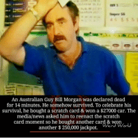 Reenactment: An Australian Guy Bill Morgan was declared dead  for 14 minutes. He somehow survived. To celebrate his  survival, he bought a scratch card & won a $27000 car. The  media/news asked him to reenact the scratch  card moment so he bought another card & won  another $ 250,000 jackpot.  ein