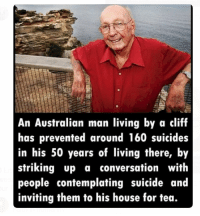Memes, Converse, and Suicide: An Australian man living by a cliff  has prevented around 160 suicides  in his 50 years of living there, by  striking up a conversation with  people contemplating suicide and  inviting them to his house for tea. Love this guy 👴🏽