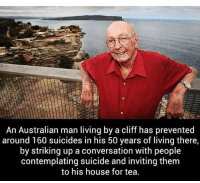 Memes, House, and Suicide: An Australian man living by a cliff has prevented  around 160 suicides in his 50 years of living there,  by striking up a conversation with people  contemplating suicide and inviting them  to his house for tea.