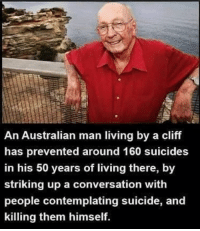 Memes, Suicide, and Living: An Australian man living by a cliff  has prevented around 160 suicides  in his 50 years of living there, by  striking up a conversation with  people contemplating suicide, and  killing them himself. lel