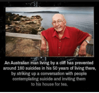 Memes, House, and Suicide: An Australian man living by a cliff has prevented  around 160 suicides in his 50 years of living there,  by striking up a conversation with people  contemplating suicide and inviting them  to his house for tea. Damn.