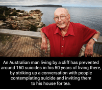 "Meme, Tumblr, and House: An Australian man living by a cliff has prevented  around 160 suicides in his 50 years of living there,  by striking up a conversation with people  contemplating suicide and inviting them  to his house for tea <p>He Deserves A Novel Prize.<br/><a href=""http://daily-meme.tumblr.com""><span style=""color: #0000cd;""><a href=""http://daily-meme.tumblr.com/"">http://daily-meme.tumblr.com/</a></span></a></p>"