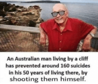 """Memes, Living, and Australian: An Australian man living by a cliff  has prevented around 160 suicides  in his 50 years of living there, by  shooting them himself. <p>Meaningful via /r/memes <a href=""""https://ift.tt/2zuVQuY"""">https://ift.tt/2zuVQuY</a></p>"""