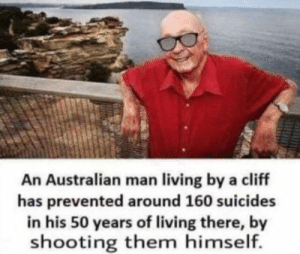 Memes, Living, and Australian: An Australian man living by a cliff  has prevented around 160 suicides  in his 50 years of living there, by  shooting them himself. Meaningful via /r/memes https://ift.tt/2zuVQuY