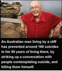 Memes, Converse, and Suicide: An Australian man living by a cliff  has prevented around 160 suicides  in his 50 years of living there, by  striking up a conversation with  people contemplating suicide, and  killing them himself.