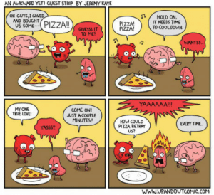 Pizzaaaaaaa: AN AWKWARD YETI GUEST STRIP BY JEREMY KAYE  ok GUYS,I CAVED  AND BOUGHT  PIZZA!  PIZZA!  HOLD ON,  IT NEEDS TIME  TO COOL DOWN  US SOME--PZZAI  GIVESSS IT  TO ME!  WIANTS  MY ONE  TRUE LOVE  COME ON!  JUST A COUPLE  MINUTES!!  HOW COULD  PIZZA BETRAY  US?  EVERY TIME.  YASSS  WWW.UPANDOUTCOMIC.COM Pizzaaaaaaa