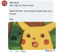 ugh: an BBC News  NEW  Me: Ugh so much mess  Marie Kondo: You should maybe tidy your  house  Me:  8 h Like Reply  380