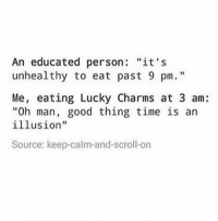 """Funny, Lmao, and Meme: An educated person: """"it's  unhealthy to eat past 9 pm.""""  Me, eating Lucky Charms at 3 am:  """"Oh man, good thing time is an  illusion""""  Source: keep-calm-and-scroll-on good morning Follow me (@whoaciety) for more 💓 - - - - - [tags: textpost textposts wtftumblr funnytumblr tumblrlol tumblrtextpost tumblrtextposts tumblr funnytextpost funnytextposts tumblrfunny ifunny relatable relatabletextpost rt slime relatablepost asmr 314tim meme lmao shrek spongebob trickshot 😂 pepe textpostaccount cohmedy funny satan ]"""