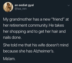 "Community, Dank, and Memes: an eediat gyal  @laa_ren  My grandmother has a new ""friend"" at  her retirement community. He takes  her shopping and to get her hair and  nails done  She told me that his wife doesn't mind  because she has Alzheimer's.  Ma'am I mean, what you don't know by crdnlmr MORE MEMES"