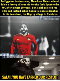 Mohamed Salah 🙌👏: An Egyptian businessman, Mamdouh Abbas, offered  Salah a luxury villa as his Heroics Took Egypt to the  WC after almost 30 years. But, Salah rejected the  villa and instead asked Abbas to make a donation  to his hometown, the Nagrig village in Gharbiya.  TrollFootball  A L  STrollFootia  SALAH,YOU HAVE EARNED OUR RESPECT! Mohamed Salah 🙌👏