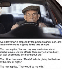 "Police, Smoking, and Alcohol: An elderly man is stopped by the police around 2 a.m. and  is asked where he is going at this time of night.  The man replies, ""I am on my way to a lecture about  alcohol abuse and the effects it has on the human body,  as well as smoking and staying out late.""  The officer then asks, ""Really? Who is giving that lecture  at this time of night?""  The man replies, ""That would be my wife."""