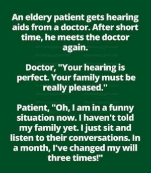 "Doctor, Family, and Funny: An eldery patient gets hearing  aids from a doctor. After short  time, he meets the doctor  again.  Doctor, Your hearing is  perfect. Your family must be  really pleased.""  Patient, ""Oh, I am in a funny  situation now. I haven't told  my family yet. I just sit and  listen to their conversations. In  a month, I've changed my will  three times!"""