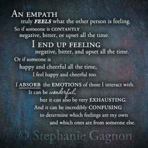 Happy, Time, and All The: AN EMPATH  truly FEELS what the other person is feeling  So if someone is cONTANTLY  negative, bitter, or upset all the time.  I END UP FEELING  negative, bitter, and upset all the time.  Or if someone is  happy and cheerful all the time,  I feel happy and cheerful too.  I ABSORB the EMOTIONS of those I interact with.  It can be w  but it can also be very EXHAUSTING.  And it can be incredibly CONFUSING  to determine which feelings are my own  and which ones are from someone else.  O Stephanie Gagnom
