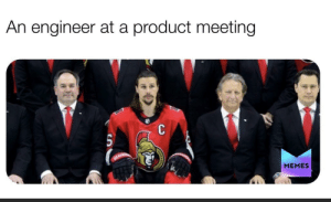It never feels right: An engineer at a product meeting  MEMES It never feels right