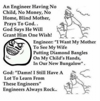 "bungalow: An Engineer Having No  Child, No Money, No  Home, Blind Mother,  Prays To God.  God Says He Will  Grant Him One Wish!  Engineer: ""I Want My Mother  To See My Wife  Putting Diamond Bangles  On My Child's Hands,  In our New Bungalow""  God: ""Damn! I Still Have A  Lot To Learn From  These Engineers""  Engineers Always Rock."