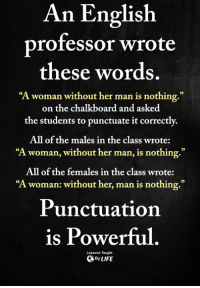 "Memes, English, and Powerful: An English  professor wrote  these words  ""A woman without her man is nothing.""  on the chalkboard and asked  the students to punctuate it correctly.  All of the males in the class wrote:  ""A woman, without her man, is nothing.""  All of the females in the class wrote:  ""A woman: without her, man is nothing.""  0)  Punctuation  is Powerful  Lessons Taught  ByLIFE <3"