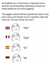 """Memes, American, and 🤖: An Englishman, a Frenchman, a Spaniard and a  German are all standing watching an American  street performer do some juggling.  The juggler notices the four gentleman have a very  poor view, so he stands up on a wooden crate and  calls out, """"Can you all see me now?""""  """"Yes  Oui  II  """"Si""""  """"Ja  II Took me a minute..... ;)"""