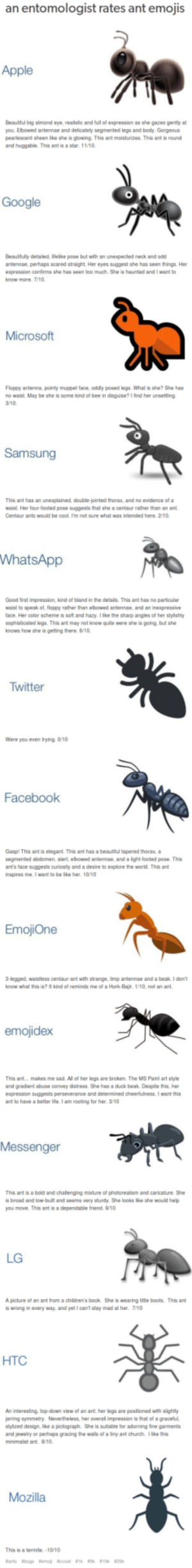 An entomologist rates the ant emojis via /r/funny https://ift.tt/2AJ9ifk: an entomologist rates ant emojis  Apple  Beautful big almand eye, realistic and fuil of espression as she gazes gently at  you. Ebowed antennze and delicately segmented legs and body. Gorgeous  pearascent shean lke slhe is glowing This ant moisturizes. This ant is round  and huggable. This ant is a star 11/10  Google  Beautfully detailed, elike pose but with an unexpecled neck and odd  antennae, perhaps scared straight. Her eyes sugpest she has seen things. Her  eepression confirms she has seen too much, Sha is haunted and I want to  know more7/10  Microsoft  Floppy antens pointy muppet fsc, oddy posed legs. What is she? She has  no waist. May be she ls some kind of bee in doguise? l ind her unsetting  3/10  This ant has an unexplained, double jointed thorax, and no evidence of a  ist Her four-looled pose suggests that she s centaur rather than an ant  ants would be  re what was iniended here. 2/10  WhatsApp  Good rst impression, kind of bland in the details. This ant has no parscular  waist to speak of, floppy rather han ebowed anlennae, and an inexpressive  face. Her color scheme is soft and hazy. Iike the sharp angles of her styishly  sophisticated laga. This ant may not know quie were she is going, but she  knows how she is geting there.6/10  Twitter  Were you even trying 0/10  Facebook  Gasp This ant is elegant. This ant has a beauttul tapered thorax, a  segmented abdomen, alert, ebowed antennae, and a ight-looled pose. This  ant's face supgests ouriosity and a desire to explore the world. This ant  nspires me. I want to be ike her 10/10  EmojiOne  3-legged. waistless centaurant with strange, linp antennae and a beak. I囟n't  know what this is kind af reminds me of & Hork-Bair 1/0, not n ant  emojidex  This ant... makes me sad. All of her legs are broken The MS Paint art style  and gradent abuse cowey distress. She has a duck beak Despie his, her  expresnon suggests perseveranoe and determined deertless י want this  ant to have a better Iite.I am rooting for her. 3/10  Messenger  This ant is a bold and challenging mbture of photorealism and caricature. She  is broad and low-bull and seerns very sturdy. She looks like sh๑ would help  you mave. This ant is a dependable friend. 9/10  LG  A picture of an ant from a children's book. She is wearing Ittle boots. This ant  is wrong irevery way, and yet I can't stay mad齜her. T/10  HTC  An interesing, op-down view of an ant, her legs are postioned with sighdy  iamng symmetry Nevertheless, her overal impresson that of a gracett  stylzed design, lke a piciograph. She is sutable for adorning fine garments  and jewelry ar parhaps gracing the wals of a Sny ant church 1ike this  Mozilla  This is a Sermile-1010 An entomologist rates the ant emojis via /r/funny https://ift.tt/2AJ9ifk