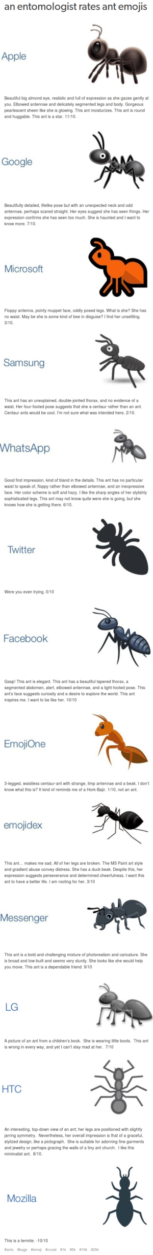 Apple, Be Like, and Beautiful: an entomologist rates ant emojis  Apple  Beautiful big almond eye, realistic and full of expression as she gazes gently at  you. Elbowed antennae and delicately segmented legs and body. Gorgeous  pearlescent sheen like she is glowing. This ant moisturizes. This ant is round  and huggable. This ant is a star. 11/10.  Google  Beautifully detailed, lifelike pose but with an unexpected neck and odd  antennae, perhaps scared straight. Her eyes suggest she has seen things. Her  expression confirms she has seen too much. She is haunted and I want to  know more. 7/10.  Microsoft  Floppy antenna, pointy muppet face, oddly posed legs. What is she? She has  dda  no waist. May be she is some kind of bee in disguise? I find her unsettling.  3/10.  Samsung  This ant has an unexplained, double-jointed thorax, and no evidence of a  waist. Her four-footed pose suggests that she a centaur rather than an ant.  Centaur ants would be cool. I'm not sure what was intended here. 2/10.  WhatsApp  Good first impression, kind of bland in the details. This ant has no particu lar  waist to speak of, floppy rather than elbowed antennae, and an inexpressive  face. Her color scheme is soft and hazy. I like the sharp angles of her stylishly  sophisticated legs. This ant may not know quite were she is going, but she  knows how she is getting there. 6/10.  Twitter  Were you even trying. O/10  Facebook  Gasp! This ant is elegant. This ant has a beautiful tapered thorax, a  segmented abdomen, alert, elbowed antennae, and a light-footed pose. This  ant's face suggests curiosity and a desire to explore the world. This ant  inspires me. I want to be like her. 10/10  EmojiOne  - legged, waistless centaur-ant with strange, limp antennae and a beak. I don't  know what this is? It kind of reminds me of a Hork-Bajir. 1/10, not an ant.  emojidex  This ant... makes me sad. All of her legs are broken. The MS Paint art style  and gradient abuse convey distress. She has a duck beak. D