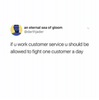 Work, Hood, and Fight: an eternal sea of gloom  @darthjader  if u work customer service u should be  allowed to fight one customer a day At least one..👊😂
