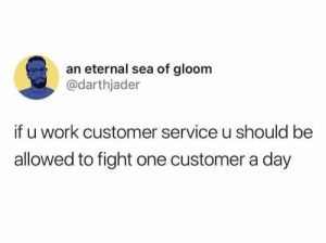 Work, White Trash, and Fight: an eternal sea of gloom  @darthjader  if u work customer service u should be  allowed to fight one customer a day 🙏
