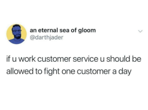Work, Fight, and One: an eternal sea of gloom  @darthjader  if u work customer service u should be  allowed to fight one customer a day Of course