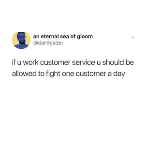 Dank, Work, and Fight: an eternal sea of gloom  @darthjader  if u work customer service u should be  allowed to fight one customer a day Pow, right in the kisser