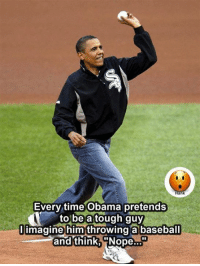 Tough Guy: an  Every time Obama pretends  to be a tough guy  Imagine him throwing a baseball  and think,  Nope