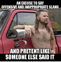 AN EXCUSE TO SAY  OFFENSIVE ANDINAPPROPRIATE SLANG  AND PRETENT LIKE  SOMEONE ELSE SAID IT What this meme has been lately