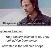 they did lol  -munia: an exorcism, ready to play in a loop  nydearestbrother:  They actually listened to us. They  took advice from tumblr.  next step is the salt hula hoops they did lol  -munia