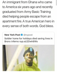A real hero. RIP sir. . merica america usa: An immigrant from Ghana who came  to America sik years ago and recently  graduated from Army Basic Training  died helping people escape from an  apartment fire. A true American hero in  every sense of both words. God bless.  New York Post @nypost  Soldier home for holidays died saving lives in  Bronx inferno nyp.st/2Dwh8Ws A real hero. RIP sir. . merica america usa