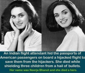 questionall:  Yesterday would have been her 52nd birthday, but PAN AM Flight Attendant Neerja Bhanot of Chandigarh, India died at 23 being a hero. She is credited with saving the lives of 360 passengers onboard PAN AM 73. When radical Islamic terrorists hijacked her A/C in Karachi, Pakistan she informed the pilots (who used their escape hatch to runaway) and kept both the passengers/remaining crew calm. When the terrorists demanded to know who the Americans were on the flight so they could execute them she gathered all the passports and hid the ones belonging to Americans under seat cushions. The terrorists confused and unable to determine the national origins of the passengers didn't execute anyone. When Pakistani police raided the plane she was able to nearly singlehandedly evacuate all the passengers as the firefight ensued. She being one of the last people on board did a last check and found three children still hiding. As she led the children to safety the surviving terrorists spotted the children and opened fire on them. Neerja jumped in the way of the bullets and was mortally wounded. She was able to evac the children to safety before dying from her wounds.  Neerja was awarded the Ashok Chakra Award by India, the highest peacetime gallantry award possible. She was the youngest and first civilian to ever be awarded this honor.  Thanks to Shattered Citadel for this! : An Indian flight attendant hid the passports of  American passengers on board a hijacked flight to  save them from the hijackers. She died while  shielding three children from a hail of bullets.  Her name was Neerja Bhanot and she died a hero.  fb.com/ questionall:  Yesterday would have been her 52nd birthday, but PAN AM Flight Attendant Neerja Bhanot of Chandigarh, India died at 23 being a hero. She is credited with saving the lives of 360 passengers onboard PAN AM 73. When radical Islamic terrorists hijacked her A/C in Karachi, Pakistan she informed the pilots (who used their escape hatch to run
