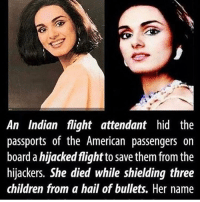 "Never forget this Shero, her name was Neerja @standup911 5.25 am, September 5, 1986: The Pan Am 73 flight from Mumbai to Frankfurt landed at the Jinnah International Airport, Karachi, for an hour-long stopover. Four heavily-armed Palestinian men, belonging to the Abu Nidal Organisation, hijacked the aircraft carrying 360 passengers, many of them Americans. They grabbed Neerja, who was at the entrance to welcome the passengers, by her hair. Sensing danger, she conveyed the ""hijack code"" over the intercom to the flight's cockpit crew. Soon, the cockpit crew — pilot, co-pilot and flight engineer — escaped through the cockpit's emergency hatch. Being the purser, Neerja became the head of the flight even though she had started flying only six months ago. For 17 hours, Neerja and other members of the crew did their best to take care of the passengers and calm them down. She protected the Americans on board, who were targeted by the hijackers, by hiding their passports under a seat. At 9.55 pm, when the flight's auxiliary power unit ran out of fuel, plunging the aircraft into darkness, the hijackers went on a shooting spree. Neerja and a passenger flung open two emergency doors, allowing many passengers to escape. While helping three children slide down the chute of the emergency exit, Neerja was hit by bullets. Though she was rescued by two of her colleagues, she died before any medical assistance could reach her. She was one of 23 casualties. Hero r-p @dilute_the_power bethechange standup911: An Indian flight attendant hid the  passports of the American passengers on  board a hijacked flightto save them from the  hijackers. She died while shielding three  children from a hail of bullets. Her name Never forget this Shero, her name was Neerja @standup911 5.25 am, September 5, 1986: The Pan Am 73 flight from Mumbai to Frankfurt landed at the Jinnah International Airport, Karachi, for an hour-long stopover. Four heavily-armed Palestinian men, belonging to the Abu Nidal Organisation, hijacked the aircraft carrying 360 passengers, many of them Americans. They grabbed Neerja, who was at the entrance to welcome the passengers, by her hair. Sensing danger, she conveyed the ""hijack code"" over the intercom to the flight's cockpit crew. Soon, the cockpit crew — pilot, co-pilot and flight engineer — escaped through the cockpit's emergency hatch. Being the purser, Neerja became the head of the flight even though she had started flying only six months ago. For 17 hours, Neerja and other members of the crew did their best to take care of the passengers and calm them down. She protected the Americans on board, who were targeted by the hijackers, by hiding their passports under a seat. At 9.55 pm, when the flight's auxiliary power unit ran out of fuel, plunging the aircraft into darkness, the hijackers went on a shooting spree. Neerja and a passenger flung open two emergency doors, allowing many passengers to escape. While helping three children slide down the chute of the emergency exit, Neerja was hit by bullets. Though she was rescued by two of her colleagues, she died before any medical assistance could reach her. She was one of 23 casualties. Hero r-p @dilute_the_power bethechange standup911"