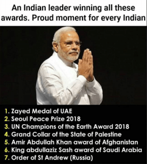 saudi: An Indian leader winning all these  awards. Proud moment for every Indian  1. Zayed Medal of UAE  2. Seoul Peace Prize 2018  3. UN Champions of the Earth Award 2018  4. Grand Collar of the State of Palestine  5. Amir Abdullah Khan award of Afghanistan  King abdullaziz Sash award of Saudi Arabia  7. Order of St Andrew (Russia)