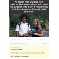 relationshipgoals: An Indian man traveled from  India to Sweden on a bicycle to meet  his Swedish wife in 1978. The journey  took him 4 months, through eight  countries  1.4k ↓  43  山Share  SINGLE COMMENT THREAD  VIE...ALL  Learn2Teach . 9h  Babe come see me  . I can't. You are 8 countries away and I only have a bike.  I will show bobs and vangene relationshipgoals