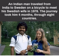 "Journey, Love, and True: An Indian man traveled from  India to Sweden on a bicycle to meet  his Swedish wife in 1978. The journey  took him 4 months, through eight  countries. <p>True love via /r/wholesomememes <a href=""http://ift.tt/2jDWHBF"">http://ift.tt/2jDWHBF</a></p>"