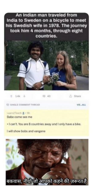 Dank, Journey, and Memes: An Indian man traveled from  India to Sweden on a bicycle to meet  his Swedish wife in 1978. The journey  took him 4 months, through eight  countries.  14k  43  G Share  SINGLE COMMENT THREAD  VIE ALL  Learn2Teach . 9h  Babe come see me  I can't.You are 8 countries away and I only have a bike.  I will show bobs and vangene Indian boi by kushpatel3410 MORE MEMES
