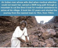 https://t.co/X6nr6HIafm: An Indian man whose wife died when medical attention  could not reach her, carved a 360ft long path through a  mountain to cut the time it took for medical assistance to  arrive at his village. It took him 22 years and shorted the  journey from the nearest town to 1Km, from 75Km https://t.co/X6nr6HIafm