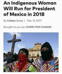 Memes, Run, and Mexico: An Indigenous Woman  Will Run for President  of Mexico in 2018  By Colleen Curry | Feb. 13, 2017  Brought to you by: CHIME FOR CHANGE stillhere 🙌🏾🇲🇽