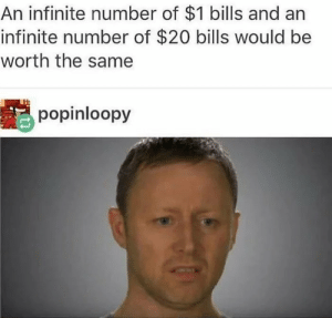 Stay woke by Cal15Low MORE MEMES: An infinite number of $1 bills and arn  infinite number of $20 bills would be  worth the same  popinloopy Stay woke by Cal15Low MORE MEMES